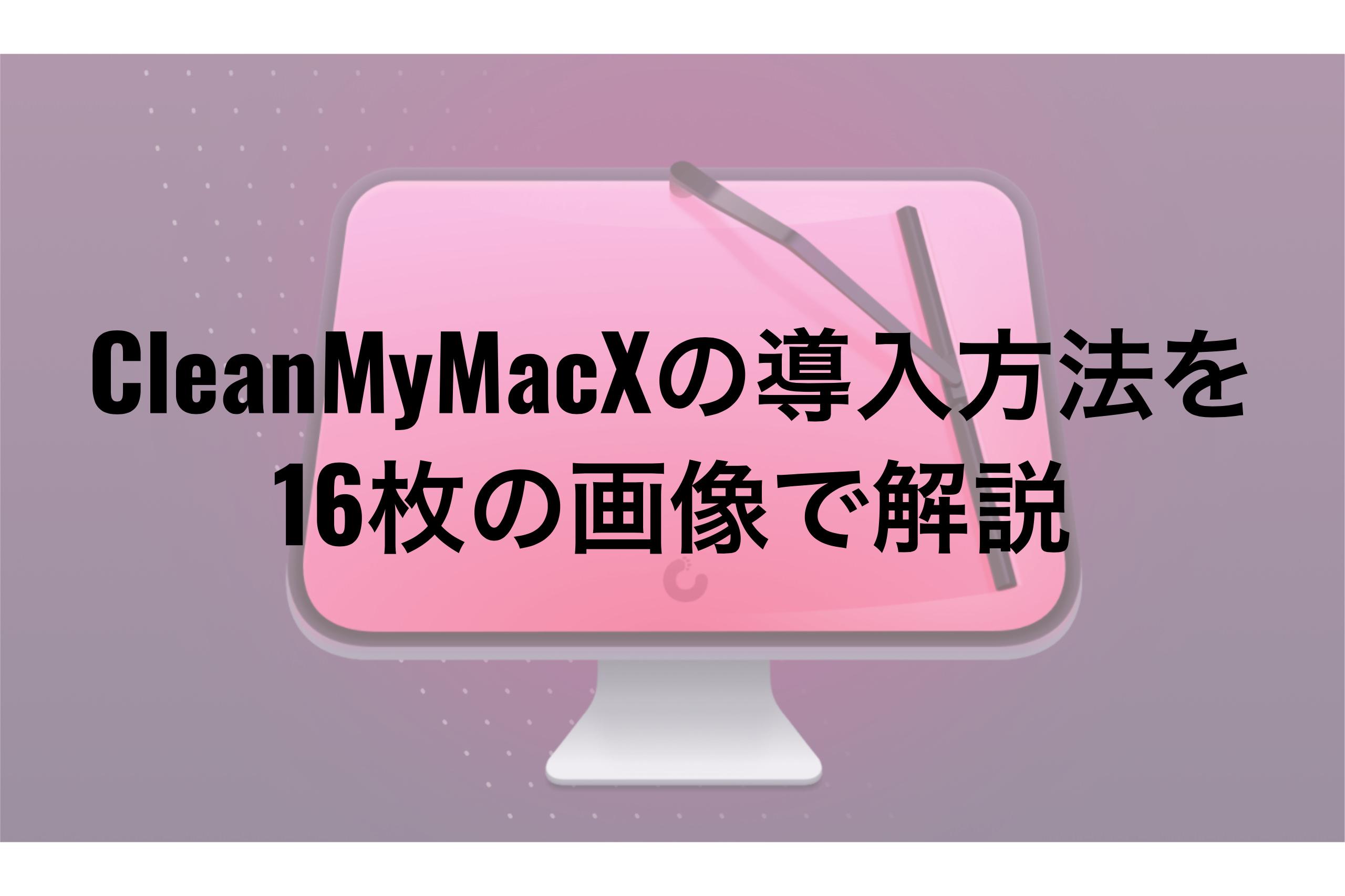 CleanMyMac Xの導入方法を16枚の画像で解説