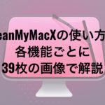 CleanMyMac Xの使い方を各機能ごとに39枚の画像で解説